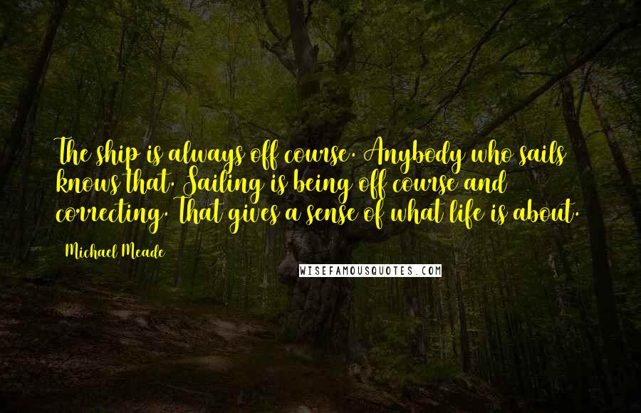 Michael Meade quotes: The ship is always off course. Anybody who sails knows that. Sailing is being off course and correcting. That gives a sense of what life is about.