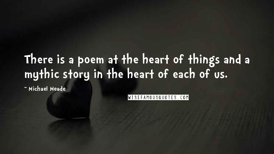 Michael Meade quotes: There is a poem at the heart of things and a mythic story in the heart of each of us.