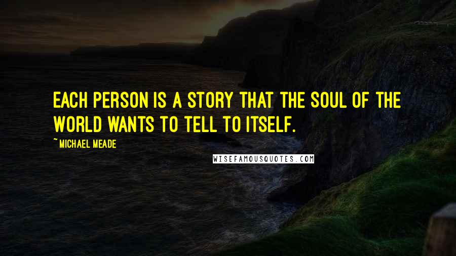 Michael Meade quotes: Each person is a story that the Soul of the World wants to tell to itself.