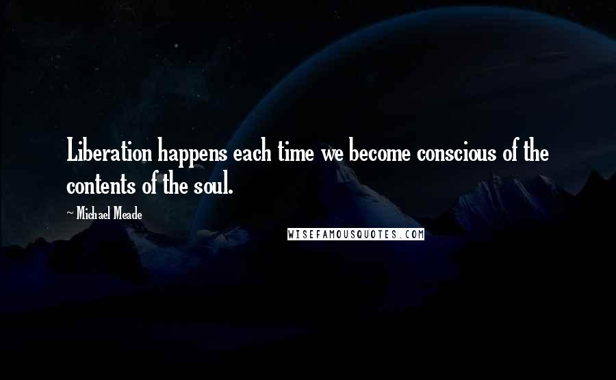 Michael Meade quotes: Liberation happens each time we become conscious of the contents of the soul.