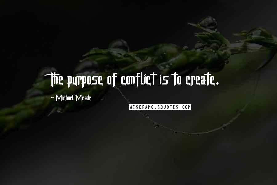 Michael Meade quotes: The purpose of conflict is to create.