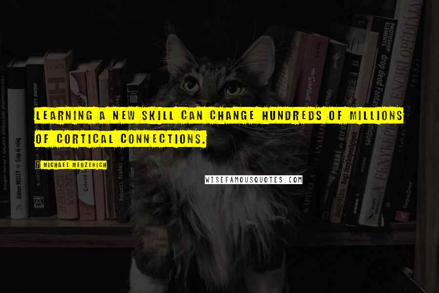 Michael Merzenich quotes: Learning a new skill can change hundreds of millions of cortical connections.