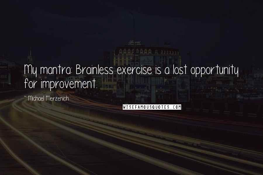 Michael Merzenich quotes: My mantra: Brainless exercise is a lost opportunity for improvement.