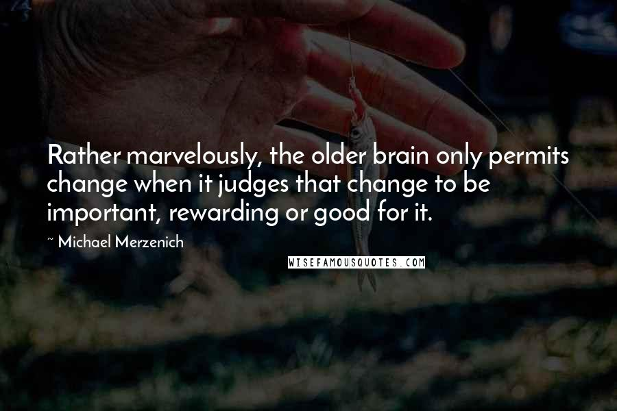 Michael Merzenich quotes: Rather marvelously, the older brain only permits change when it judges that change to be important, rewarding or good for it.
