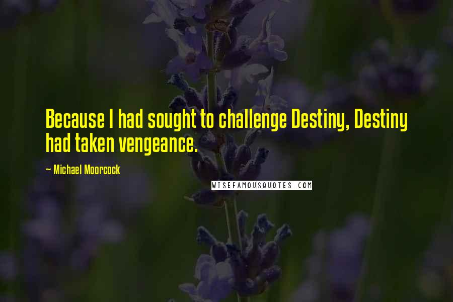 Michael Moorcock quotes: Because I had sought to challenge Destiny, Destiny had taken vengeance.