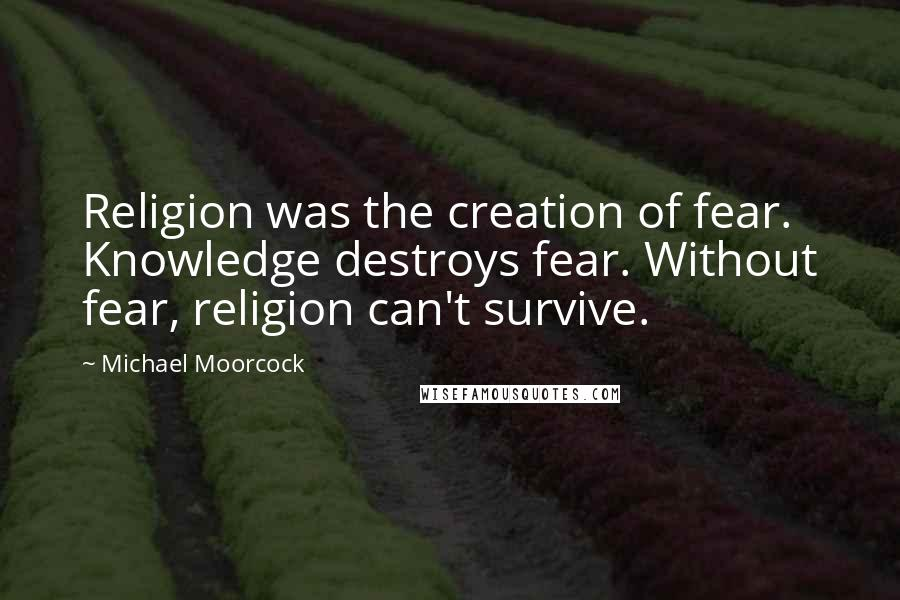 Michael Moorcock quotes: Religion was the creation of fear. Knowledge destroys fear. Without fear, religion can't survive.