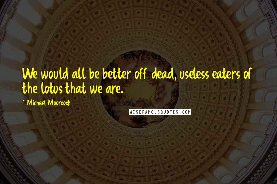 Michael Moorcock quotes: We would all be better off dead, useless eaters of the lotus that we are.