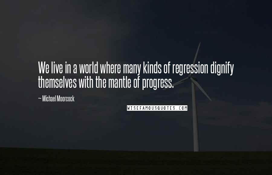 Michael Moorcock quotes: We live in a world where many kinds of regression dignify themselves with the mantle of progress.