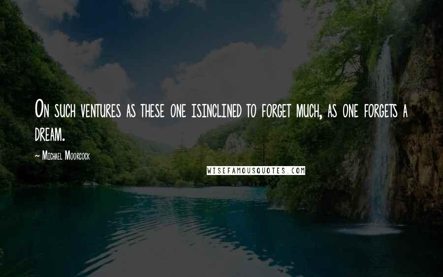 Michael Moorcock quotes: On such ventures as these one isinclined to forget much, as one forgets a dream.