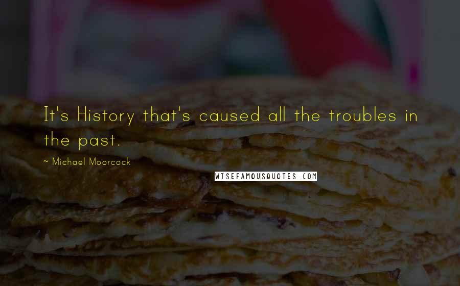 Michael Moorcock quotes: It's History that's caused all the troubles in the past.