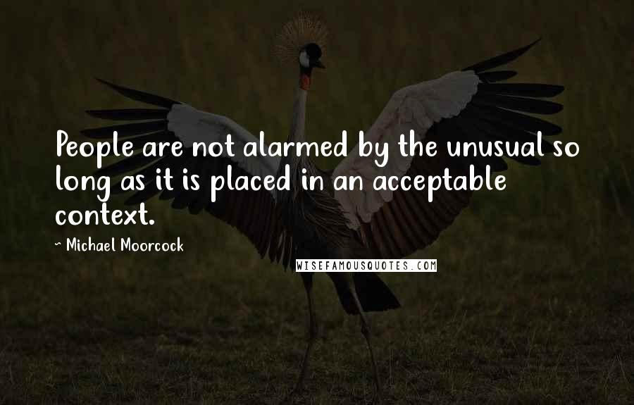 Michael Moorcock quotes: People are not alarmed by the unusual so long as it is placed in an acceptable context.