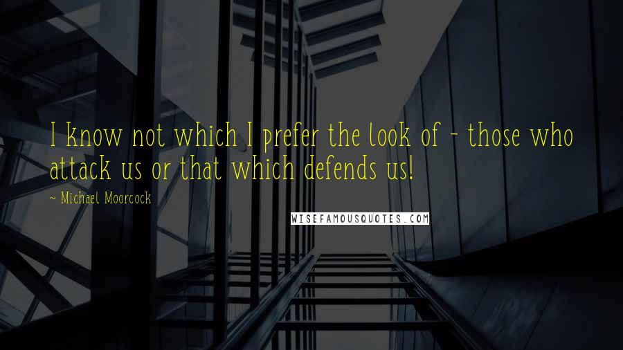 Michael Moorcock quotes: I know not which I prefer the look of - those who attack us or that which defends us!
