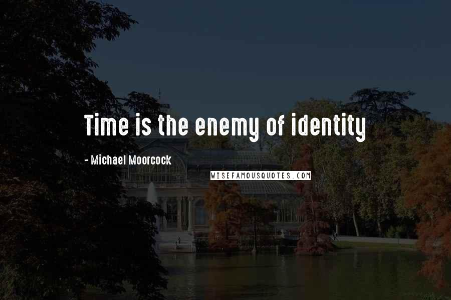 Michael Moorcock quotes: Time is the enemy of identity