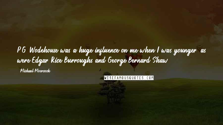 Michael Moorcock quotes: P.G. Wodehouse was a huge influence on me when I was younger, as were Edgar Rice Burroughs and George Bernard Shaw.