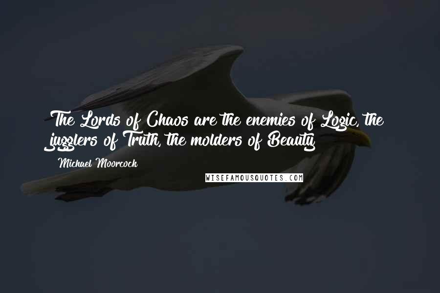 Michael Moorcock quotes: The Lords of Chaos are the enemies of Logic, the jugglers of Truth, the molders of Beauty