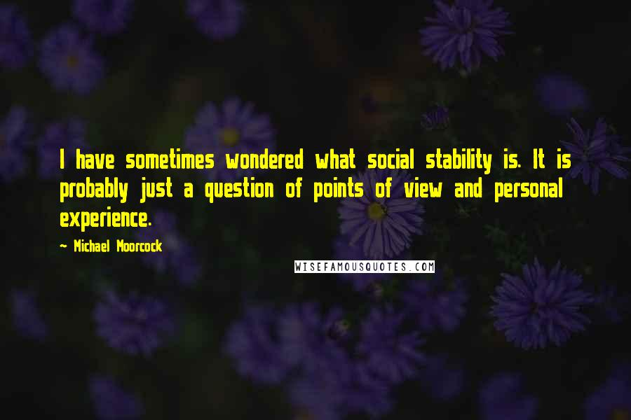 Michael Moorcock quotes: I have sometimes wondered what social stability is. It is probably just a question of points of view and personal experience.