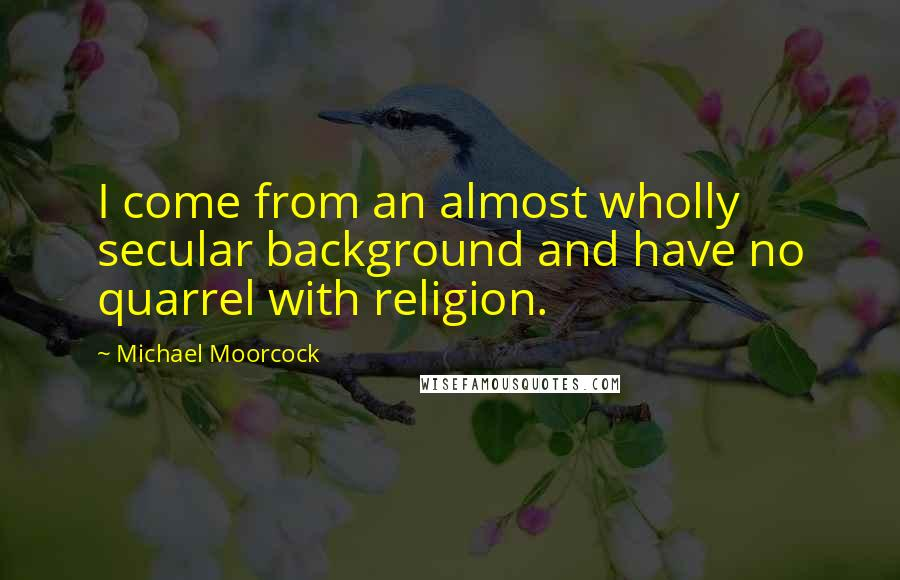 Michael Moorcock quotes: I come from an almost wholly secular background and have no quarrel with religion.