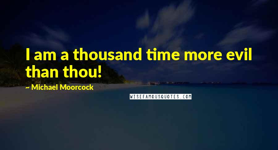 Michael Moorcock quotes: I am a thousand time more evil than thou!
