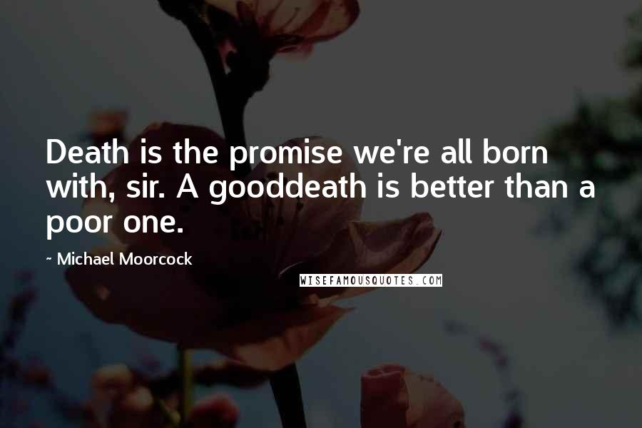 Michael Moorcock quotes: Death is the promise we're all born with, sir. A gooddeath is better than a poor one.