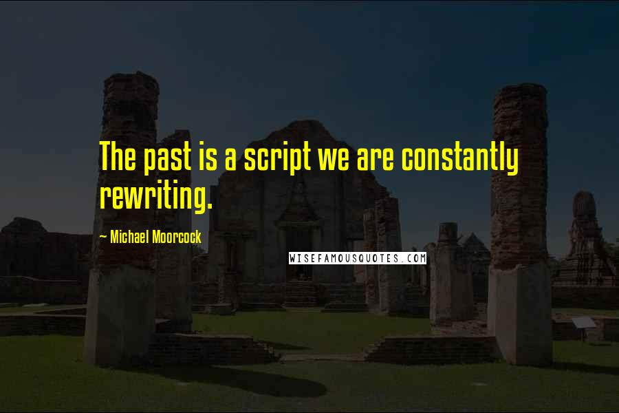 Michael Moorcock quotes: The past is a script we are constantly rewriting.