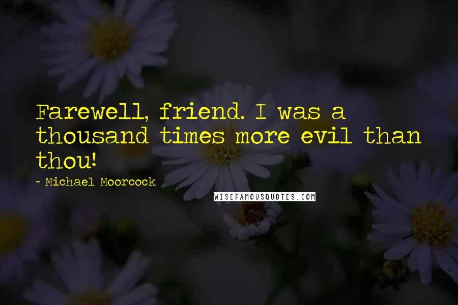 Michael Moorcock quotes: Farewell, friend. I was a thousand times more evil than thou!