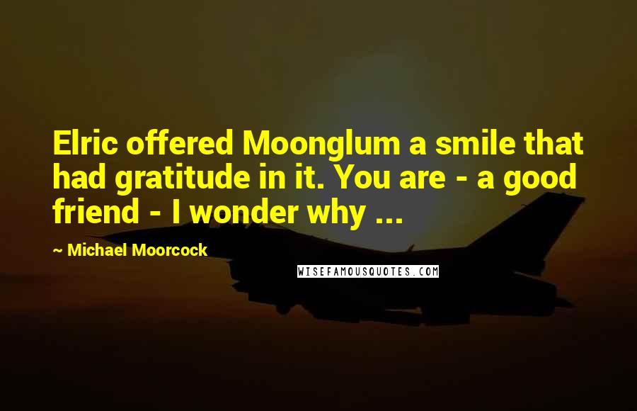 Michael Moorcock quotes: Elric offered Moonglum a smile that had gratitude in it. You are - a good friend - I wonder why ...