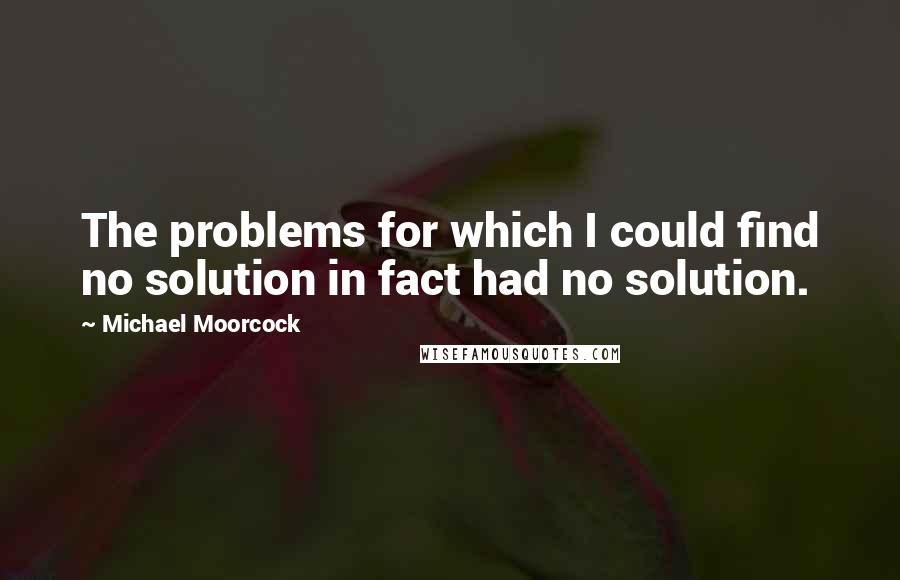 Michael Moorcock quotes: The problems for which I could find no solution in fact had no solution.