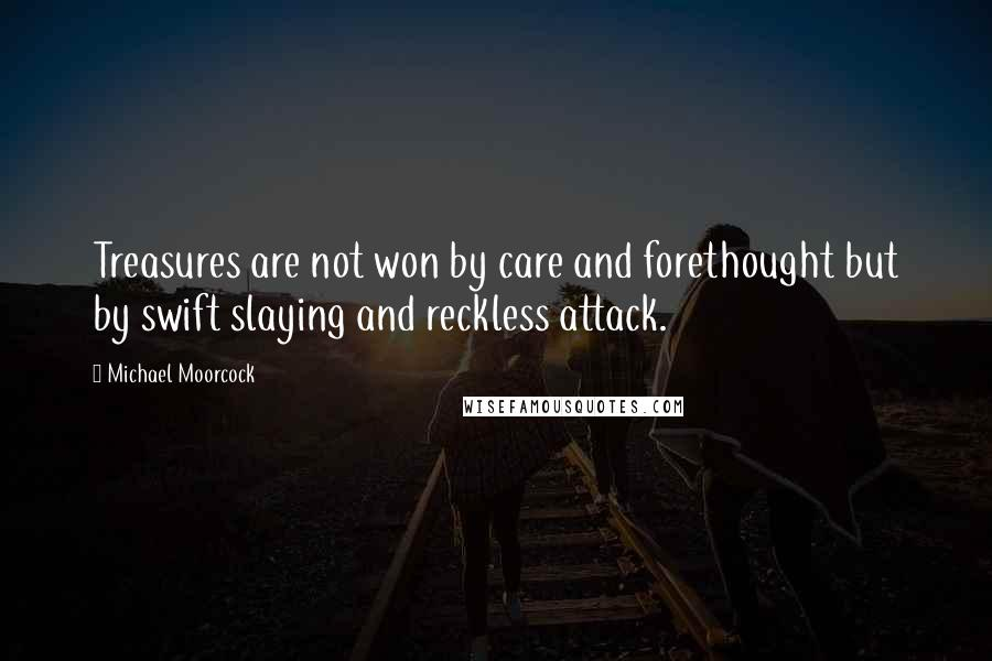 Michael Moorcock quotes: Treasures are not won by care and forethought but by swift slaying and reckless attack.