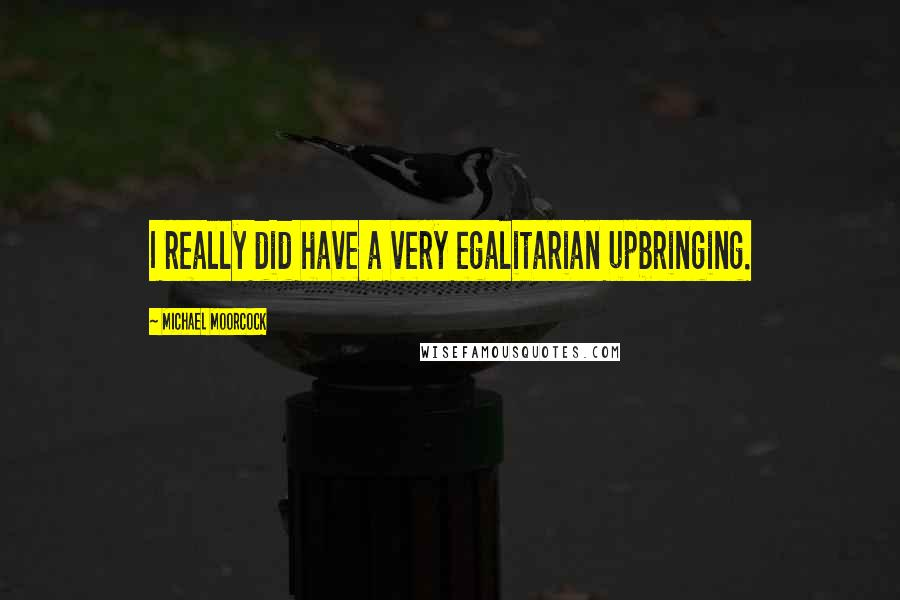 Michael Moorcock quotes: I really did have a very egalitarian upbringing.