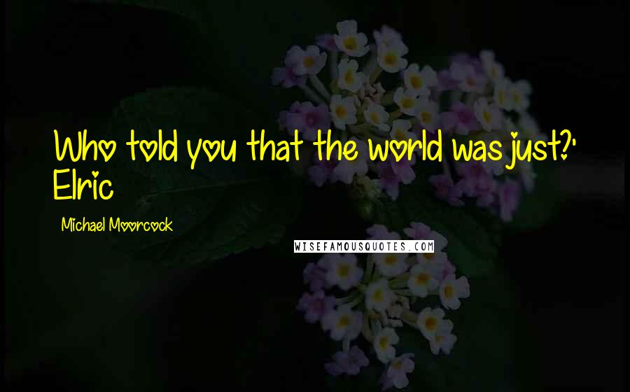 Michael Moorcock quotes: Who told you that the world was just?' Elric