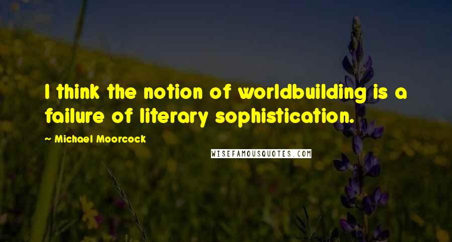 Michael Moorcock quotes: I think the notion of worldbuilding is a failure of literary sophistication.