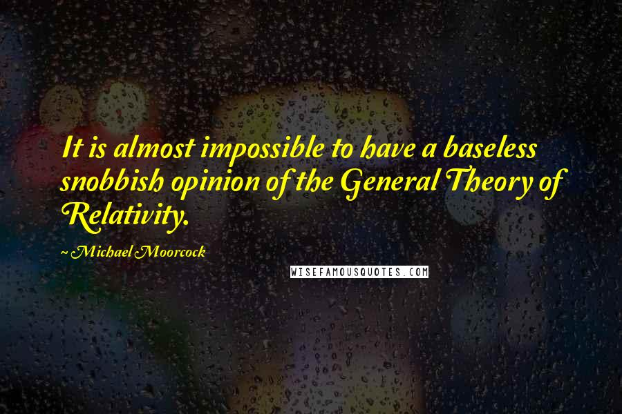 Michael Moorcock quotes: It is almost impossible to have a baseless snobbish opinion of the General Theory of Relativity.