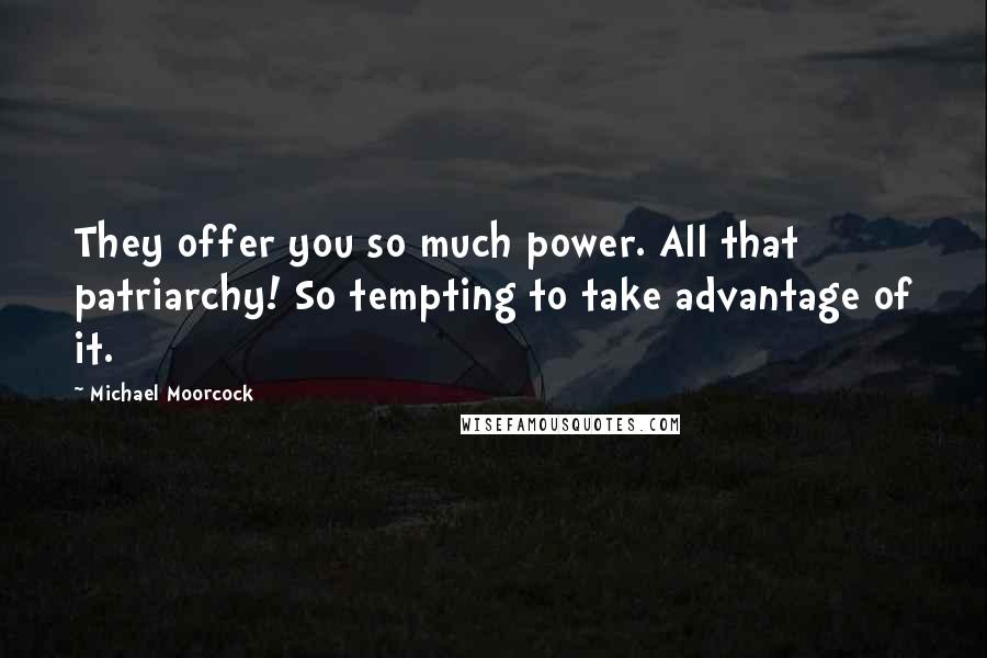 Michael Moorcock quotes: They offer you so much power. All that patriarchy! So tempting to take advantage of it.