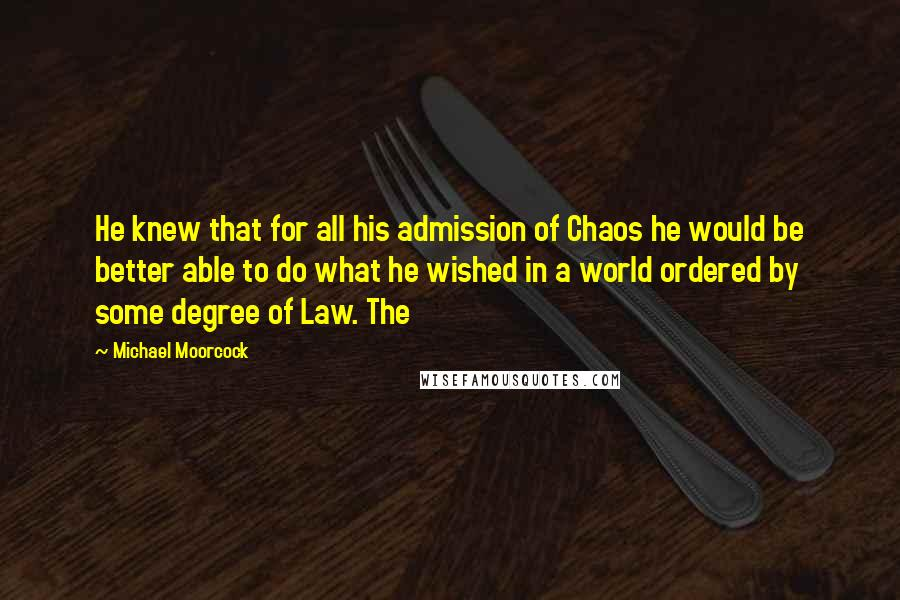 Michael Moorcock quotes: He knew that for all his admission of Chaos he would be better able to do what he wished in a world ordered by some degree of Law. The