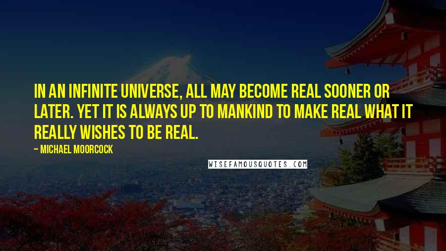 Michael Moorcock quotes: In an infinite universe, all may become real sooner or later. Yet it is always up to mankind to make real what it really wishes to be real.