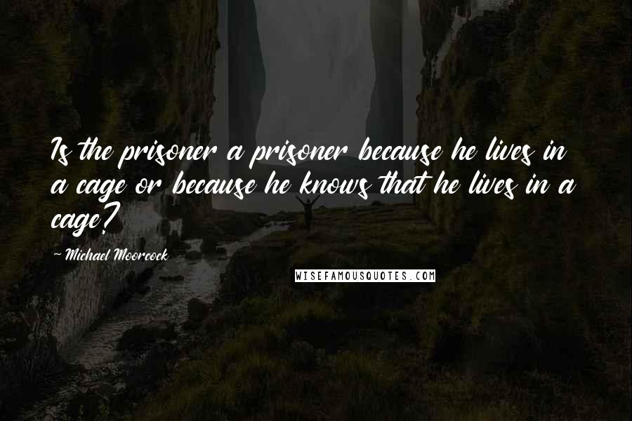 Michael Moorcock quotes: Is the prisoner a prisoner because he lives in a cage or because he knows that he lives in a cage?