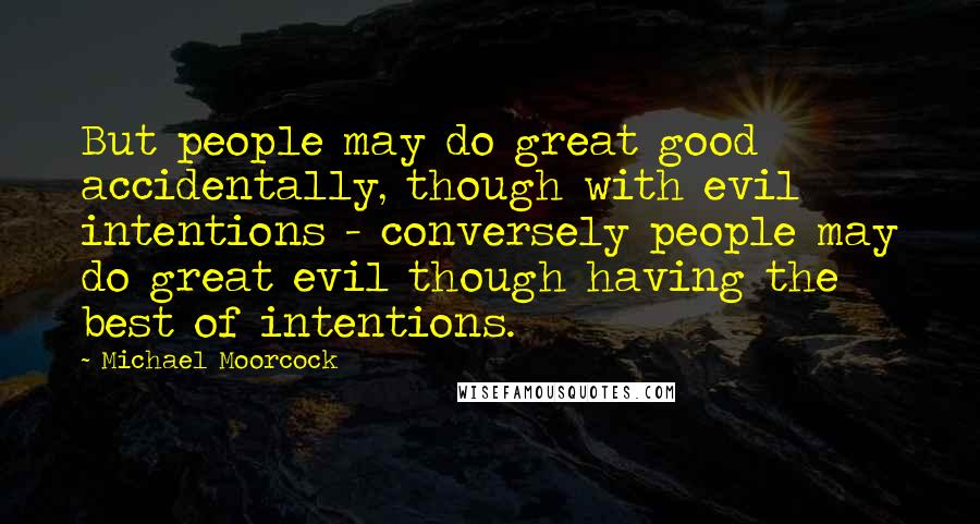 Michael Moorcock quotes: But people may do great good accidentally, though with evil intentions - conversely people may do great evil though having the best of intentions.