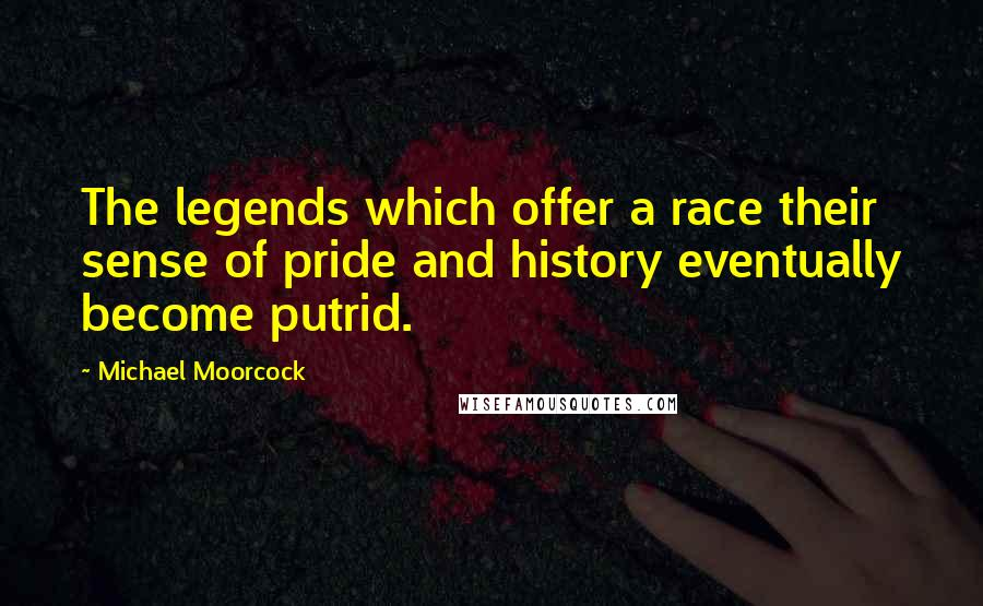 Michael Moorcock quotes: The legends which offer a race their sense of pride and history eventually become putrid.
