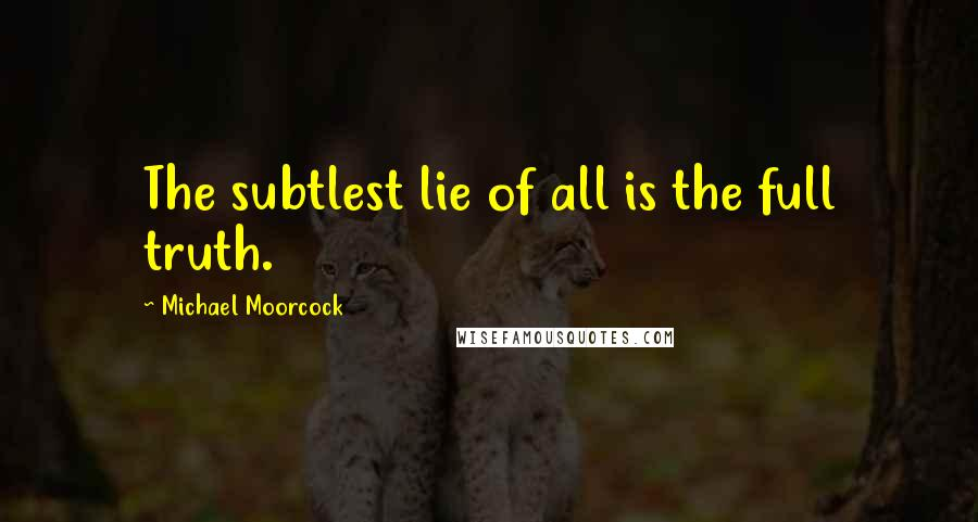 Michael Moorcock quotes: The subtlest lie of all is the full truth.