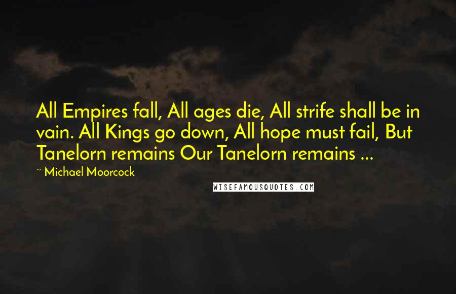 Michael Moorcock quotes: All Empires fall, All ages die, All strife shall be in vain. All Kings go down, All hope must fail, But Tanelorn remains Our Tanelorn remains ...