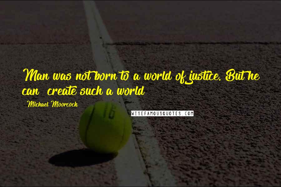 Michael Moorcock quotes: Man was not born to a world of justice. But he can create such a world!