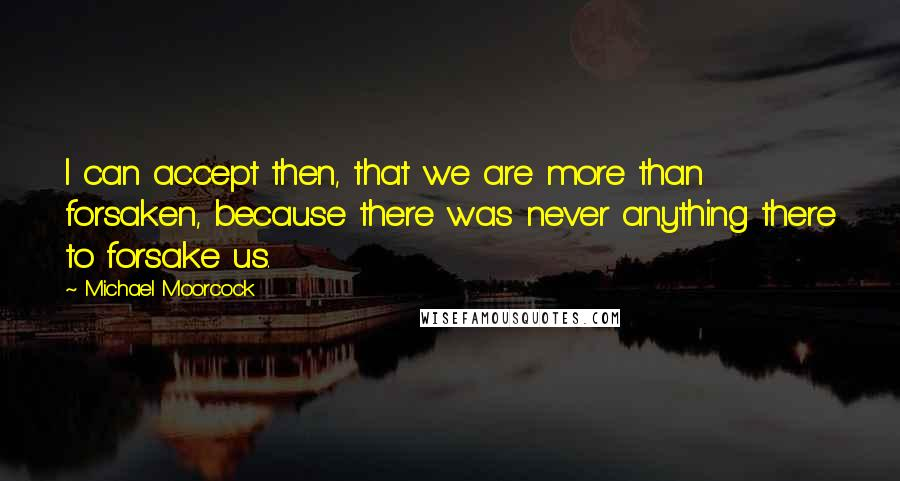 Michael Moorcock quotes: I can accept then, that we are more than forsaken, because there was never anything there to forsake us.
