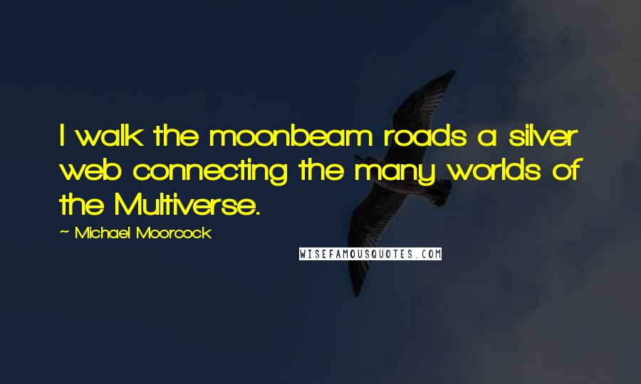 Michael Moorcock quotes: I walk the moonbeam roads a silver web connecting the many worlds of the Multiverse.