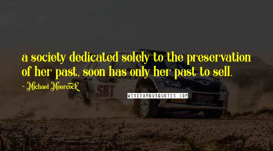 Michael Moorcock quotes: a society dedicated solely to the preservation of her past, soon has only her past to sell.