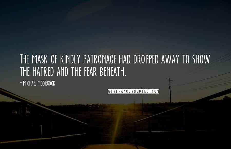 Michael Moorcock quotes: The mask of kindly patronage had dropped away to show the hatred and the fear beneath.