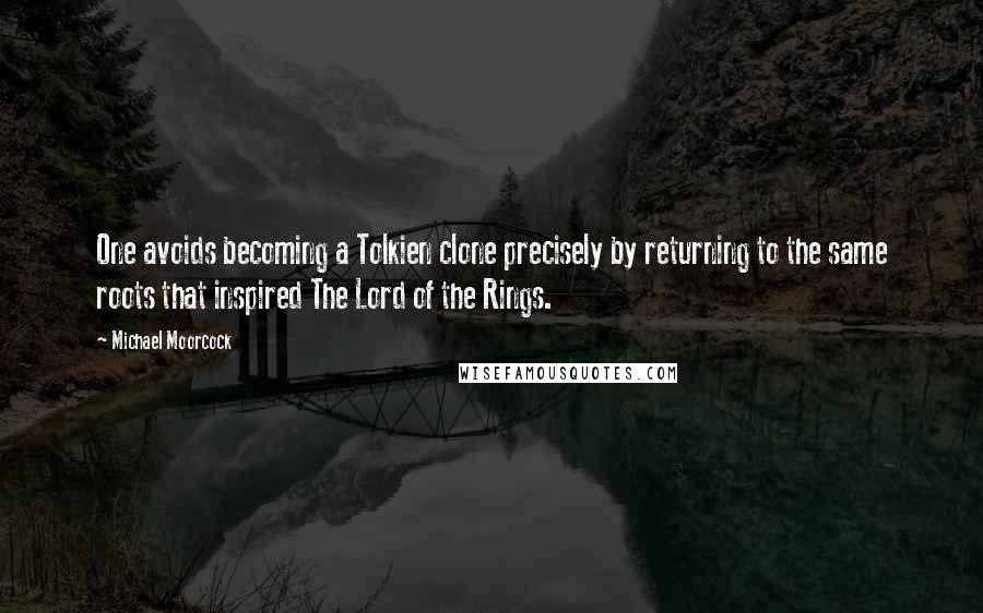 Michael Moorcock quotes: One avoids becoming a Tolkien clone precisely by returning to the same roots that inspired The Lord of the Rings.