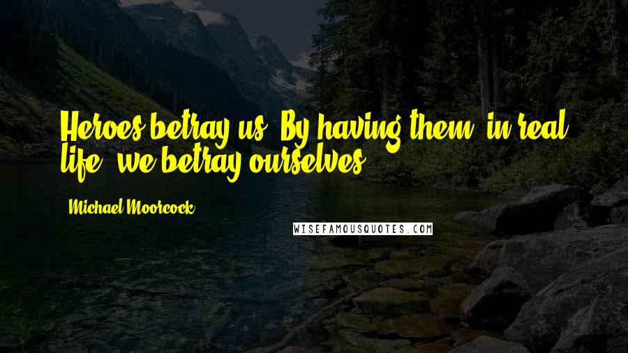 Michael Moorcock quotes: Heroes betray us. By having them, in real life, we betray ourselves.