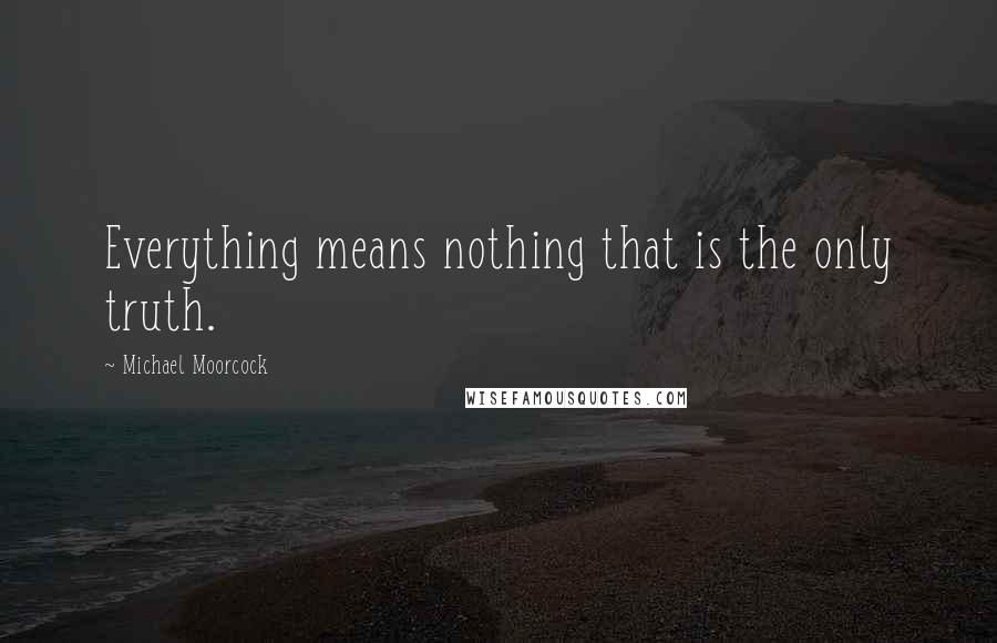 Michael Moorcock quotes: Everything means nothing that is the only truth.