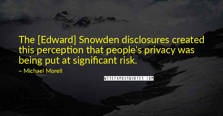 Michael Morell quotes: The [Edward] Snowden disclosures created this perception that people's privacy was being put at significant risk.