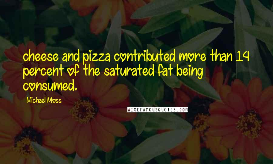 Michael Moss quotes: cheese and pizza contributed more than 14 percent of the saturated fat being consumed.